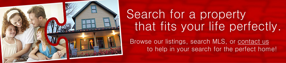 Search for a property that fits your life perfectly. Browse our listings, search MLS, or contact us to help in your search for the perfect home!